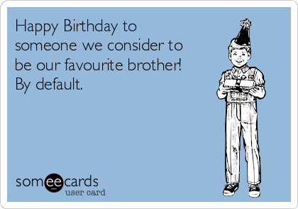 Happy Birthday to someone we consider to be our favourite brother! By default.