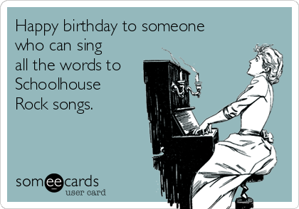 Happy birthday to someone who can sing all the words to Schoolhouse Rock songs.