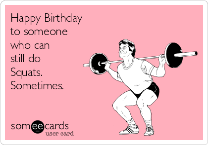 Happy Birthday  to someone who can  still do Squats. Sometimes.