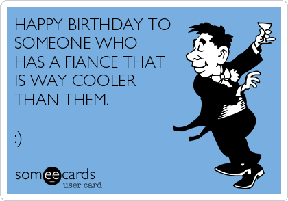 HAPPY BIRTHDAY TO SOMEONE WHO HAS A FIANCE THAT IS WAY COOLER THAN THEM.  :)