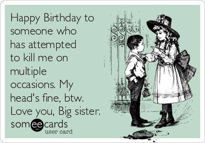 Happy Birthday to someone who has attempted to kill me on multiple occasions. My head's fine, btw. Love you, Big sister.