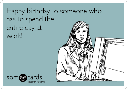 Happy birthday to someone who has to spend the entire day at work!