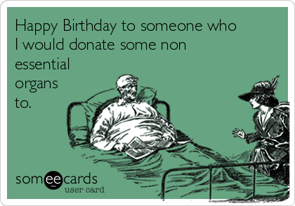 Happy Birthday to someone who I would donate some non essential organs to.