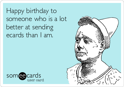 Happy birthday to someone who is a lot better at sending ecards than I am.