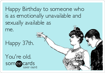 Happy Birthday To Someone Who Is As Emotionally Unavailable And Sexually Available Me