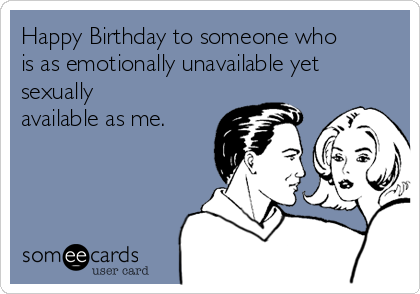 Happy Birthday to someone who is as emotionally unavailable yet sexually available as me.