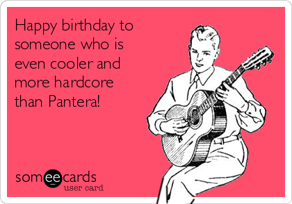 Happy birthday to someone who is even cooler and more hardcore  than Pantera!