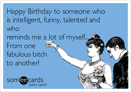 Happy Birthday to someone who is intelligent, funny, talented and who reminds me a lot of myself... From one fabulous bitch to another!