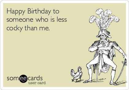 Happy Birthday to someone who is less cocky than me.