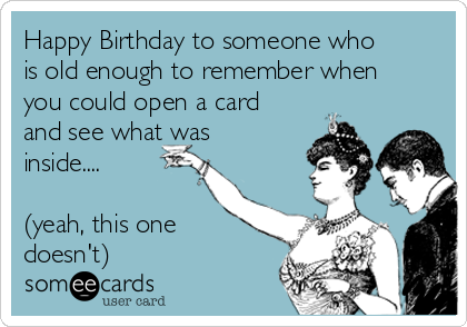 Happy Birthday to someone who is old enough to remember when you could open a card and see what was inside....  (yeah, this one doesn't)