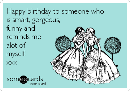 Happy birthday to someone who is smart, gorgeous, funny and reminds me alot of myself! xxx