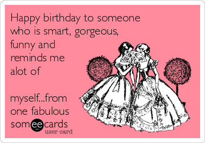 Happy birthday to someone who is smart, gorgeous, funny and  reminds me alot of  myself...from one fabulous