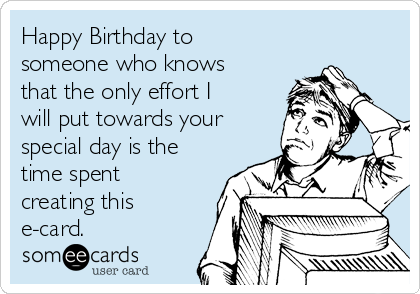 Happy Birthday to someone who knows that the only effort I will put towards your special day is the time spent creating this e-card.