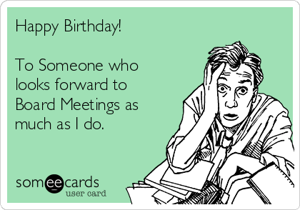Happy Birthday!  To Someone who looks forward to Board Meetings as much as I do.