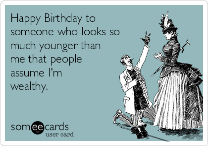Happy Birthday to someone who looks so much younger than me that people assume I'm wealthy.