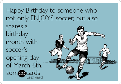 Happy Birthday to someone who not only ENJOYS soccer, but also shares a birthday month with soccer's opening day of March 6th.