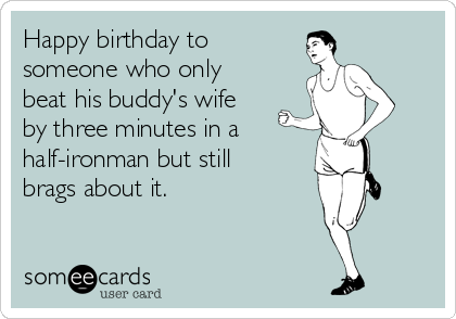 Happy birthday to someone who only beat his buddy's wife by three minutes in a half-ironman but still brags about it.