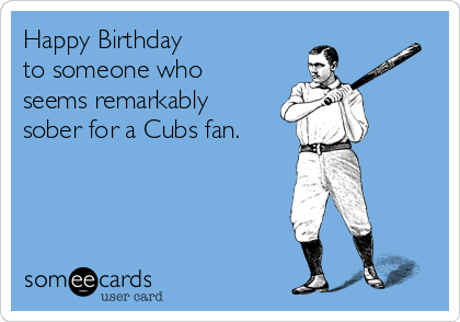Happy Birthday  to someone who seems remarkably sober for a Cubs fan.
