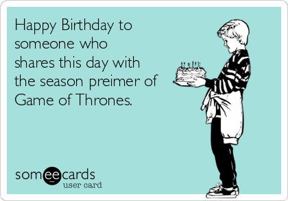 Happy Birthday to someone who shares this day with the season preimer of Game of Thrones.