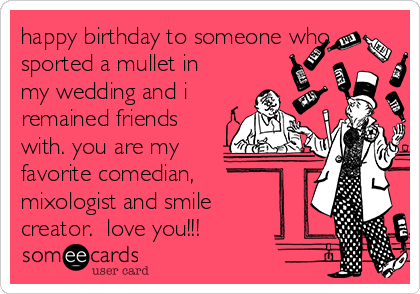 happy birthday to someone who sported a mullet in my wedding and i remained friends with. you are my favorite comedian, mixologist and smile creator.  love you!!!
