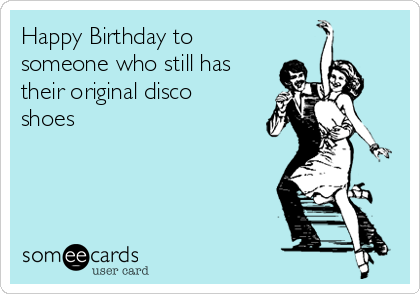 Happy Birthday to someone who still has their original disco shoes