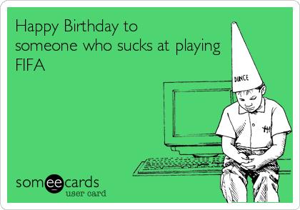 Happy Birthday to someone who sucks at playing FIFA