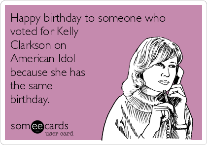 Happy birthday to someone who voted for Kelly Clarkson on American Idol because she has the same birthday.