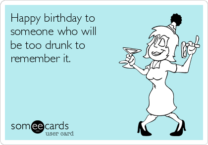 Happy birthday to someone who will be too drunk to remember it.