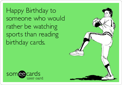 Happy Birthday to someone who would rather be watching sports than reading birthday cards.