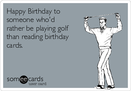 Happy Birthday To Someone Whod Rather Be Playing Golf Than Reading Cards