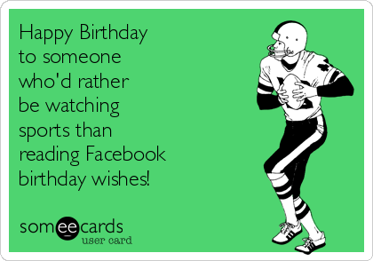 Happy Birthday to someone who'd rather be watching sports than reading Facebook birthday wishes!