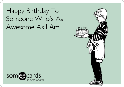 Happy Birthday To Someone Who's As Awesome As I Am!