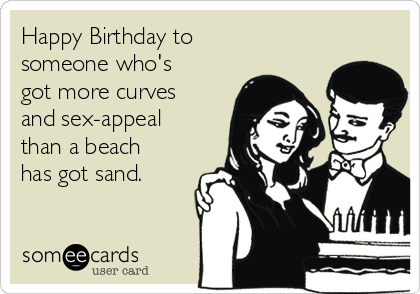Happy Birthday to someone who's got more curves and sex-appeal than a beach has got sand.