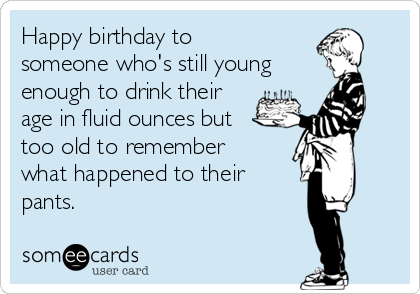 Happy birthday to someone who's still young enough to drink their age in fluid ounces but too old to remember what happened to their  pants.