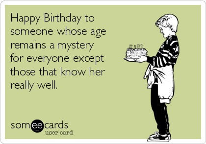 Happy Birthday to someone whose age remains a mystery for everyone except those that know her really well.