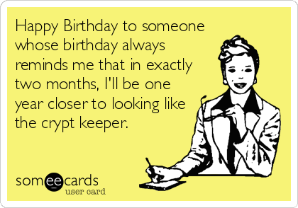 Happy Birthday to someone whose birthday always reminds me that in exactly  two months, I'll be one year closer to looking like the crypt keeper.