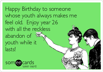Happy Birthday to someone whose youth always makes me feel old.  Enjoy year 26 with all the reckless  abandon of youth while it lasts!
