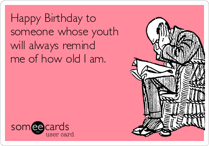 Happy Birthday to someone whose youth will always remind me of how old I am.