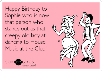 Happy Birthday to Sophie who is now that person who stands out as that creepy old lady at dancing to House Music at the Club!