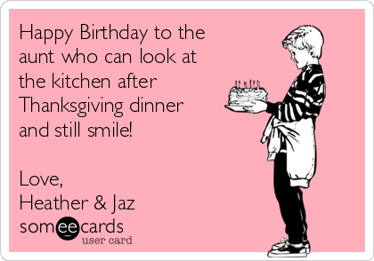 Happy Birthday to the aunt who can look at the kitchen after Thanksgiving dinner and still smile!  Love, Heather & Jaz