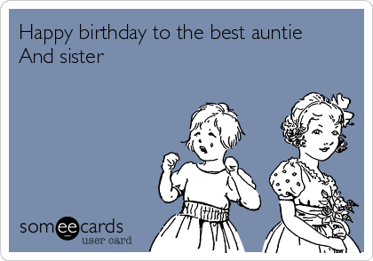 Happy birthday to the best auntie And sister
