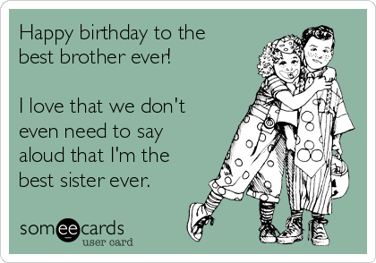 Happy birthday to the best brother ever!  I love that we don't even need to say aloud that I'm the best sister ever.