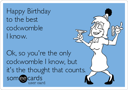 Happy Birthday to the best cockwomble  I know.   Ok, so you're the only cockwomble I know, but it's the thought that counts.