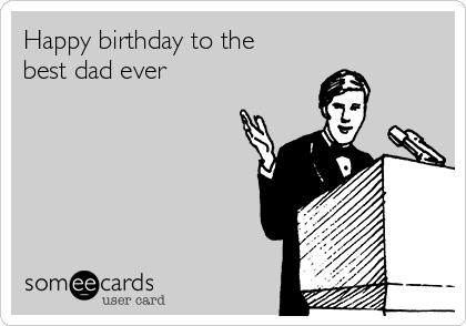 Happy birthday to the best dad ever | Birthday Ecard
