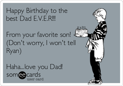 Happy Birthday to the best Dad E.V.E.R!!!  From your favorite son! (Don't worry, I won't tell Ryan)  Haha...love you Dad!