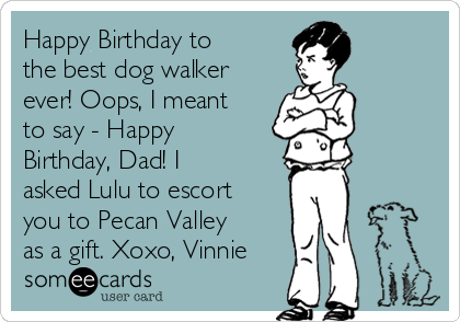 Happy Birthday to the best dog walker ever! Oops, I meant to say - Happy Birthday, Dad! I asked Lulu to escort you to Pecan Valley as a gift. Xoxo, Vinnie