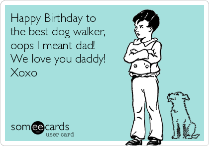 Happy Birthday To The Best Dog Walker Oops I Meant Dad We Love You