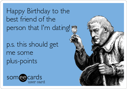 Happy Birthday to the best friend of the person that I'm dating!  p.s. this should get me some plus-points