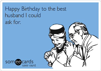 Happy Birthday to the best husband I could ask for.