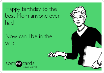 Happy birthday to the best Mom anyone ever had.  Now can I be in the will?